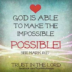 God is able to make the Impossible.. POSSIBLE!!!!