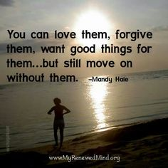 You can love them, forgive them, want good things for them... but still move on without them.