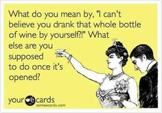 Wine Humor: What do you mean by, 'I can't believe you drank that whole bottle of wine by yourself?' What else are you supposed to do once it's opened?