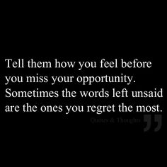 Tell them how you feel before you miss your opportunity. Sometimes the words left unsaid are the ones you regret the most.