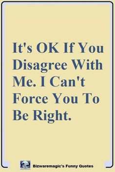 It's OK If You Disagree With Me. I Can't Force You To Be Right. Click The Pin For More Funny Quotes. Share the Cheer - Please Re-Pin. #funny #funnyquotes #quotes #quotestoliveby #dailyquote #joke