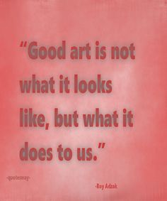 """Top 100 Greatest Art Quotes - """"Good art is not what it looks like, but what it does to us. Art Images, Art Quotes, Cool Art, The 100, Live, Words, Top, Art Pictures, Cool Artwork"""