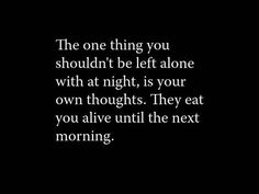 the one thing you shouldn't be left alone with at night is your own thoughts