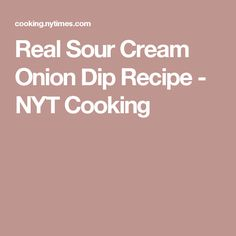 Real Sour Cream Onion Dip Recipe - NYT Cooking