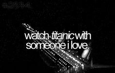 watching titanic with someone i love. - done.  wish justin would watch it.