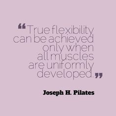 Joseph Pilates, on the attainment of flexibility in the body.