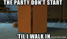 """The party don't start 'til I walk in."" 