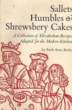 Sallets, Humbles & Shrewsbery Cakes: A Collection of Elizabethan Recipes Adapted for the Modern Kitchen by Ruth Anne Beebe,http://www.amazon.com/dp/0879231955/ref=cm_sw_r_pi_dp_8gzBsb04ZB0F3BYY