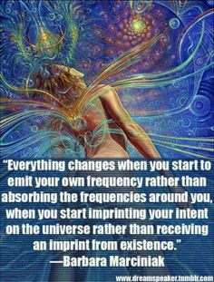 Everything changes when you start to emit your own frequency rather than absorbing frequencies around you, when you start imprinting your intent in the universe rather than receiving an imprint from existence ~ Barbara Marciniak