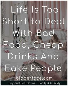 Life is Too Short to Deal With Bad Food, Cheap Drinks And Fake People