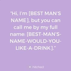 """Hi, I'm [BEST MAN'S NAME], but you can call me by my full name: [BEST-MAN'S-NAME-WOULD-YOU-LIKE-A-DRINK]."""
