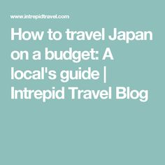 How to travel Japan on a budget: A local's guide | Intrepid Travel Blog
