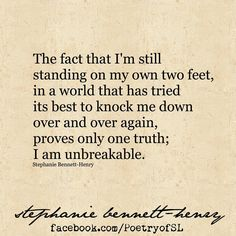 The fact that I'm still standing on my own two feet in a world that has tried its best to knock me down, over and over again proves only one truth: I am unbreakable.