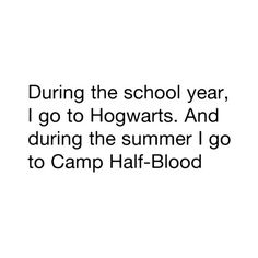 During the school year i go to Hogwarts. And during the summer i go to Camp Half-Blood.