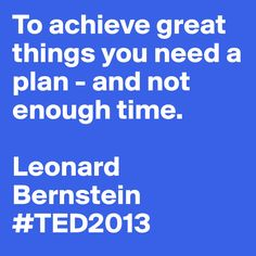 """""""To achieve great things you need a plan - and not enough time."""" - Leonard Bernstein #TED2013 #quote"""