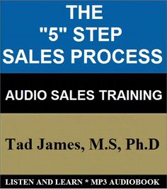The Audio Book: THE FIVE STEP SALES PROCESS! Setting Up and Completing The SALE! Setting Up and Completing The SALE While Not Actually Selling? by Tad James