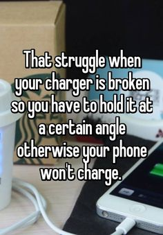 """That struggle when your charger is broken so you have to hold it at a certain angle otherwise your phone won't charge. """