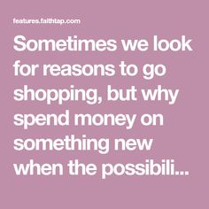 Sometimes we look for reasons to go shopping, but why spend money on something new when the possibilities to repurpose existing items in our possession are endless.