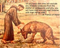Oh I love this. If you have men who will exclude any of God's creatures from the shelter of compassion and pity, you have men who will deal likewise with their fellow men. ~ Sir Francis of Assisi