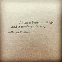 I hold a beast, an angel, and a madman in me.