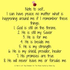 Note to self… I can have peace no matter what is happening around me if I remember these things. 1. God is still on the throne. 2. He is still my Savior 3. He is for me 4. He is beside me 5. …