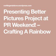 Presenting Better Pictures Project at PR Weekend! – Crafting A Rainbow