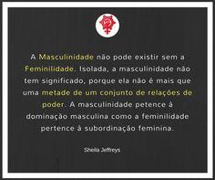 A Masculinidade não pode existir sem a feminilidade. Por si só, a masculinidade não tem significado, porque ela não é mais que uma metade de um conjunto de relações de poder. A masculinidade pertence à dominação masculina como a feminilidade pertence à subordinação feminina.