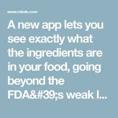 A new app lets you see exactly what the ingredients are in your food, going beyond the FDA's weak labeling | Minds