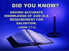 Did you know? Having accurate knowledge of God is a requirement for salvation. - John 17:3.