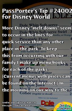 "PassPorter.com - Make Menu Books Tip: More Disney ""melt downs"" seem to occur in the lines for quick service than any other place in the park. To keep this from occurring with our family I make up menu books for each of the parks. (Current menus with prices can be found on the Internet.) In the morning on our way to the park we decide which quick service(s) we will go to based on our itinerary for the day. We make our choice for the meal(s) and write up the order(s). (If you can't make ..."