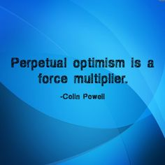 """""""Perpetual optimism is a force multiplier."""" ~  Colin Powell http://www.Solo-E.com"""