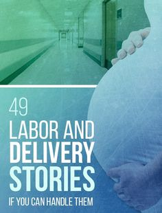 49 Real Life Labor And Delivery Stories...If You Can Handle Them Times like these I am glad I never had one labor pain and 2 c-sections due to medical issues.