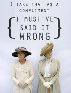"""Downton Abbey ... The line that preceeded this was the Dowager saying .... """"you are quite wonderful the way you see room for improvement wherever you look"""" .... Hahaha"""