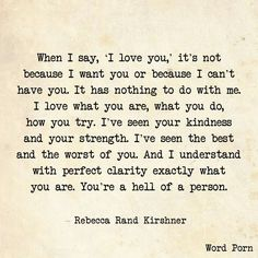 When I say 'I love you,' it's not because I want you or because I can't have you.  -Rebecca Rand Kirshner via Word Porn