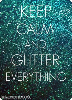 Keep Calm and Glitter Everything. Hahaha my life. I find glitter on everything thanks to Katie. Keep Calm Signs, Keep Calm Quotes, Glitter Crafts, Edible Glitter, Glitter Projects, Glitter Girl, Sparkles Glitter, Glittery Nails, Glitter Bomb