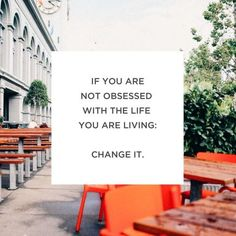 If you are not obsessed with the life you are living: change it.