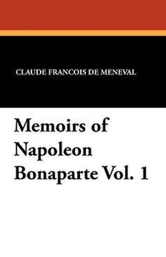 Memoirs of Napoleon Bonaparte Vol. 1, by Claude Francois de Meneval (Paperback)