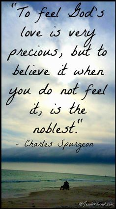 """Click to read: When the Feeling's Just Not There, Believe Anyway ~ """"To feel God's love is very precious, but to believe it when you do not feel it, is the noblest."""" (Spurgeon) via www.JeanWilund.com"""