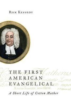 The First American Evangelical: A Short Life of Cotton Mather, by Rick Kennedy (My Rating: 5 stars)