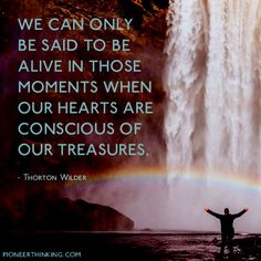 We can only be said to be alive in those moments when our hearts are conscious of our treasures. -Thornton Wilder