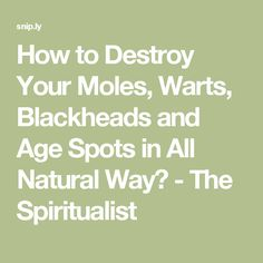 How to Destroy Your Moles, Warts, Blackheads and Age Spots in All Natural Way? - The Spiritualist
