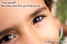 Trust yourself. You know more than you think you do. Self help for anxiety.