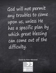 God will not permit any troubles to come upon us, unless He has a specific plan by which great blessing can come out of the difficulty. — Peter Marshall