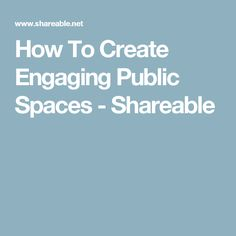 How To Create Engaging Public Spaces - Shareable