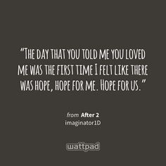 """The day that you told me you loved me was the first time I felt like there was hope, hope for me. Hope for us."" - from After 2 (on Wattpad) http://w.tt/1YFANsT #quote #wattpad"