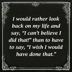 """""""I would rather look back on my life and say, """"I can't believe I did that!"""" than to have to say, """"I wish I would have done that."""""""
