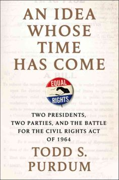 An Idea Whose Time Has Come : Two Presidents, Two Parties, and the Battle for the Civil Rights Act of 1964 / Todd S. Purdum. Toledo and Findlay campuses. Call number: KF 4744.515 1964 .P87 2014.