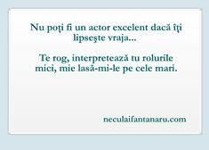 Nu poţi fi un actor excelent dacă îţi lipseşte vraja... Te rog, interpretează tu rolurile mici, mie lasă-mi-le pe cele mari.