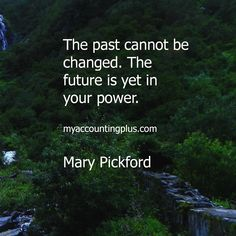The past cannot be changed. The future is yet in your power.  Mary Pickford