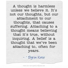 A thought is harmless unless we believe it. It's not our thoughts, but our attachment to our thoughts, that causes suffering. Attaching to a thought means believing that it's true, without inquiring. A belief is a thought that we've been attaching to, often for years.